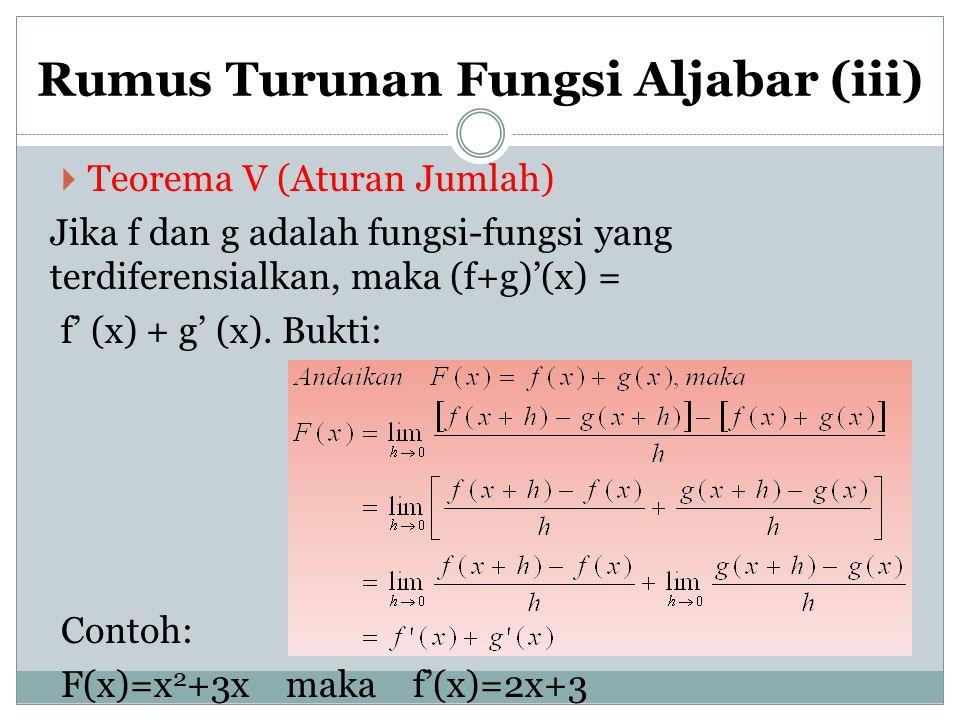 Rumus Turunan Fungsi Aljabar (iii)  Teorema V (Aturan Jumlah) Jika f dan g adalah fungsi-fungsi yang terdiferensialkan, maka (f+g)'(x) = f' (x) + g'