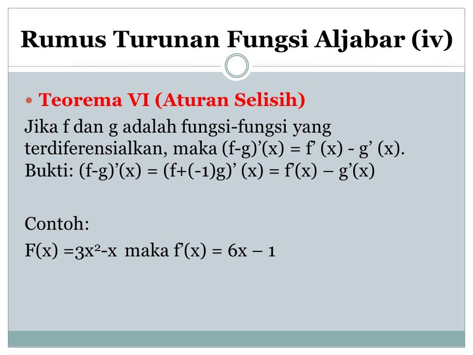 Rumus Turunan Fungsi Aljabar (iv) Teorema VI (Aturan Selisih) Jika f dan g adalah fungsi-fungsi yang terdiferensialkan, maka (f-g)'(x) = f' (x) - g' (