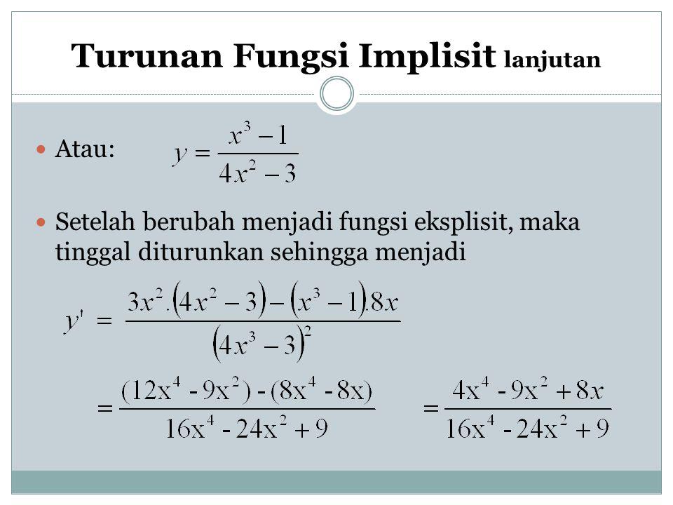 Turunan Fungsi Implisit lanjutan Atau: Setelah berubah menjadi fungsi eksplisit, maka tinggal diturunkan sehingga menjadi