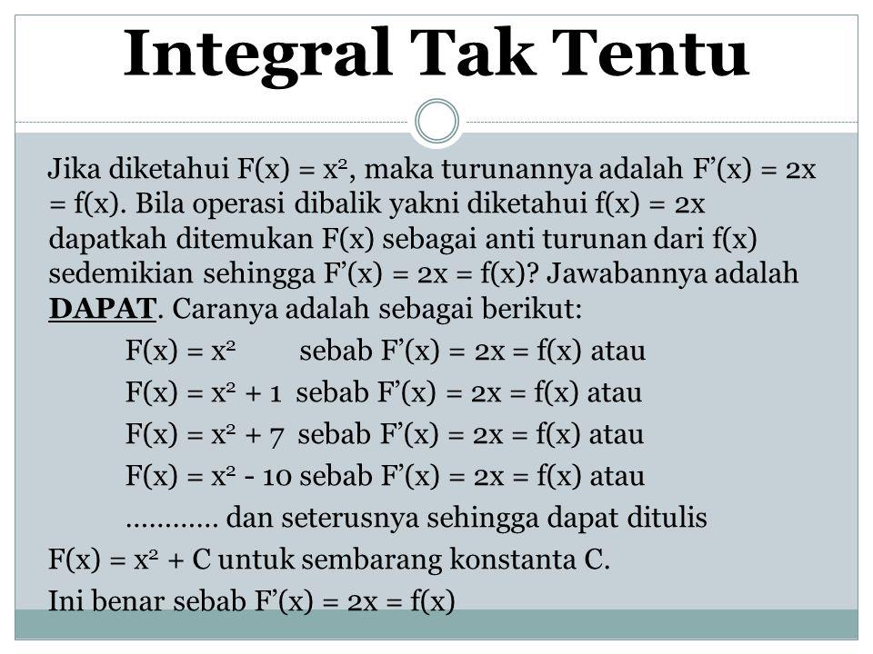 Integral Tak Tentu Jika diketahui F(x) = x 2, maka turunannya adalah F'(x) = 2x = f(x). Bila operasi dibalik yakni diketahui f(x) = 2x dapatkah ditemu