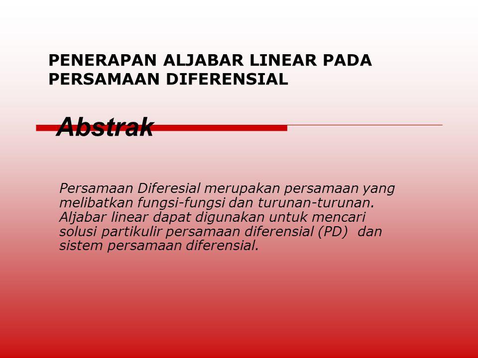 PENERAPAN ALJABAR LINEAR PADA PERSAMAAN DIFERENSIAL Abstrak Persamaan Diferesial merupakan persamaan yang melibatkan fungsi-fungsi dan turunan-turunan.
