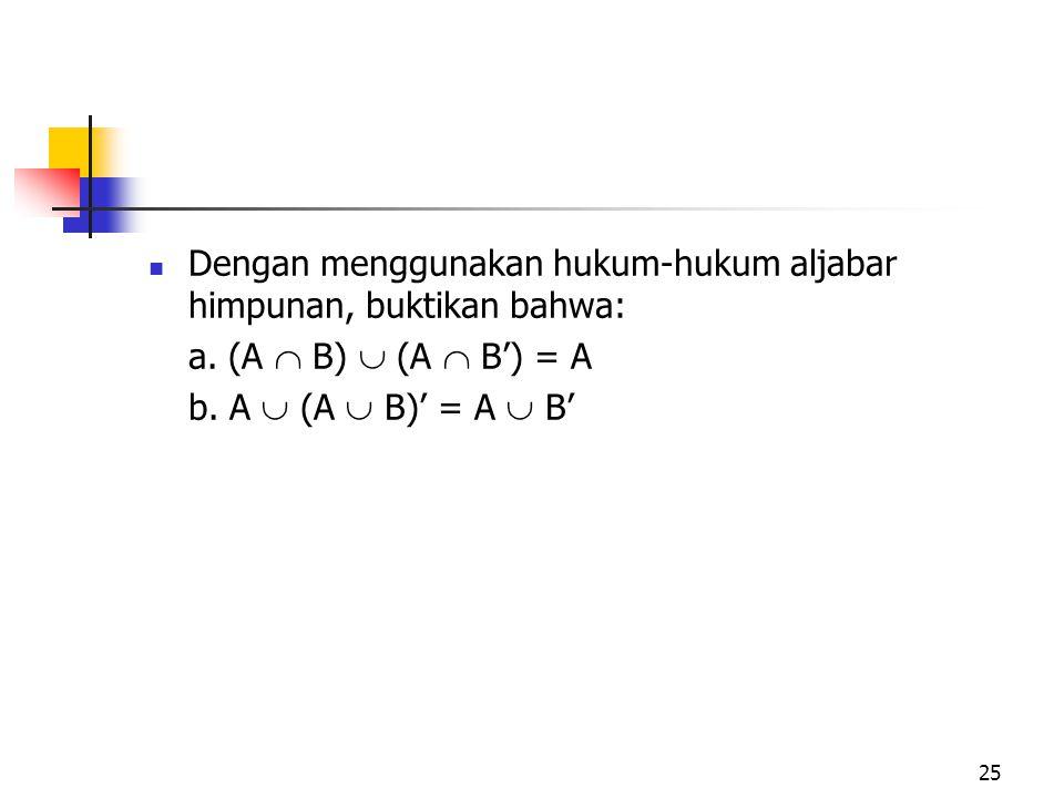 25 Dengan menggunakan hukum-hukum aljabar himpunan, buktikan bahwa: a. (A  B)  (A  B') = A b. A  (A  B)' = A  B'