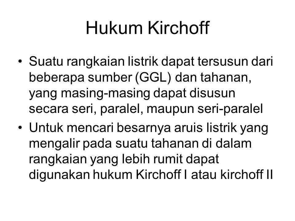 Hukum Kirchoff I Hukum Kirchoff I ini digunakan untuk mencari kuat arus pada rangkaian yang bercabang Hukum ini menyatakan jumlah aljabar kuat arus pada suatu titik simpul adalah nol, dengan acuan, arus yang menuju titik simpul tersebut positif ; sedangkan arus yang meninggalkan titik simpul tersebut adalah negatif Σ i = 0