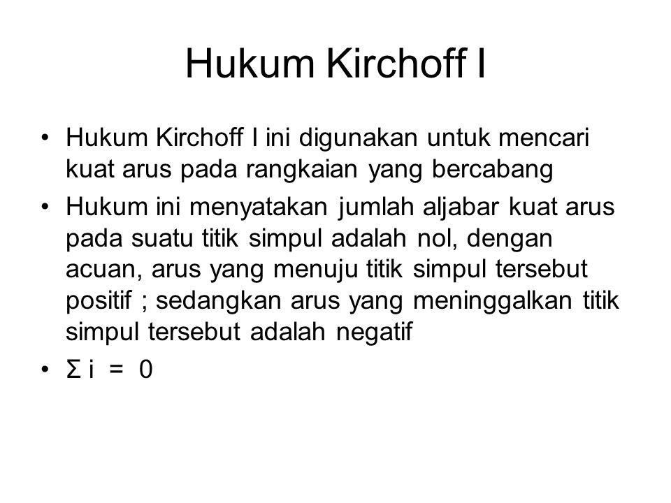 Hukum Kirchoff I Hukum Kirchoff I ini digunakan untuk mencari kuat arus pada rangkaian yang bercabang Hukum ini menyatakan jumlah aljabar kuat arus pa