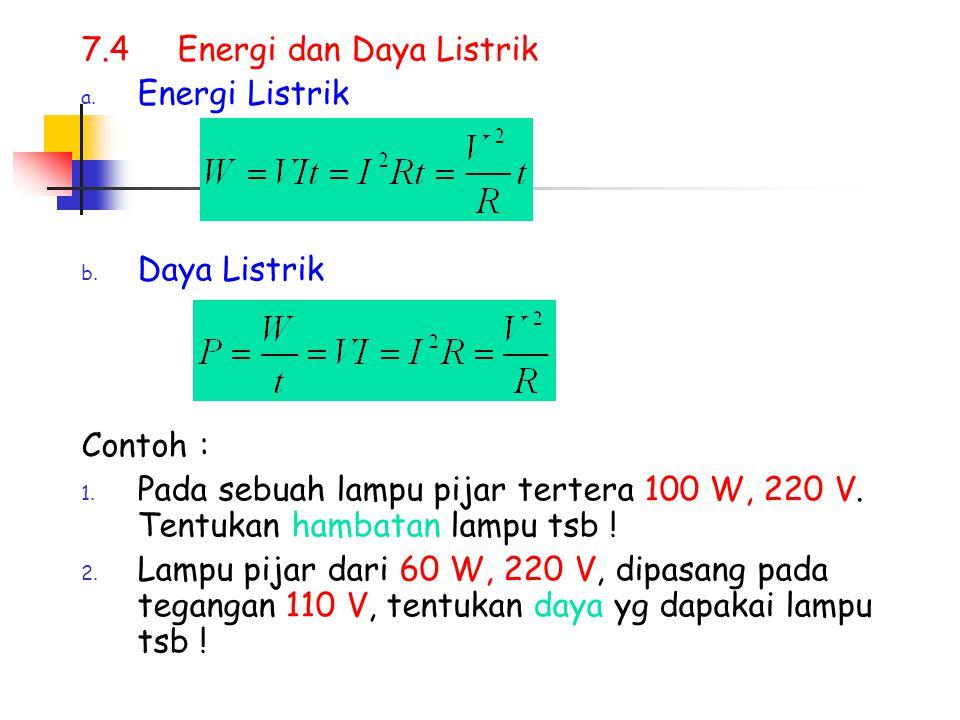 7.4Energi dan Daya Listrik a. Energi Listrik b. Daya Listrik Contoh : 1. Pada sebuah lampu pijar tertera 100 W, 220 V. Tentukan hambatan lampu tsb ! 2