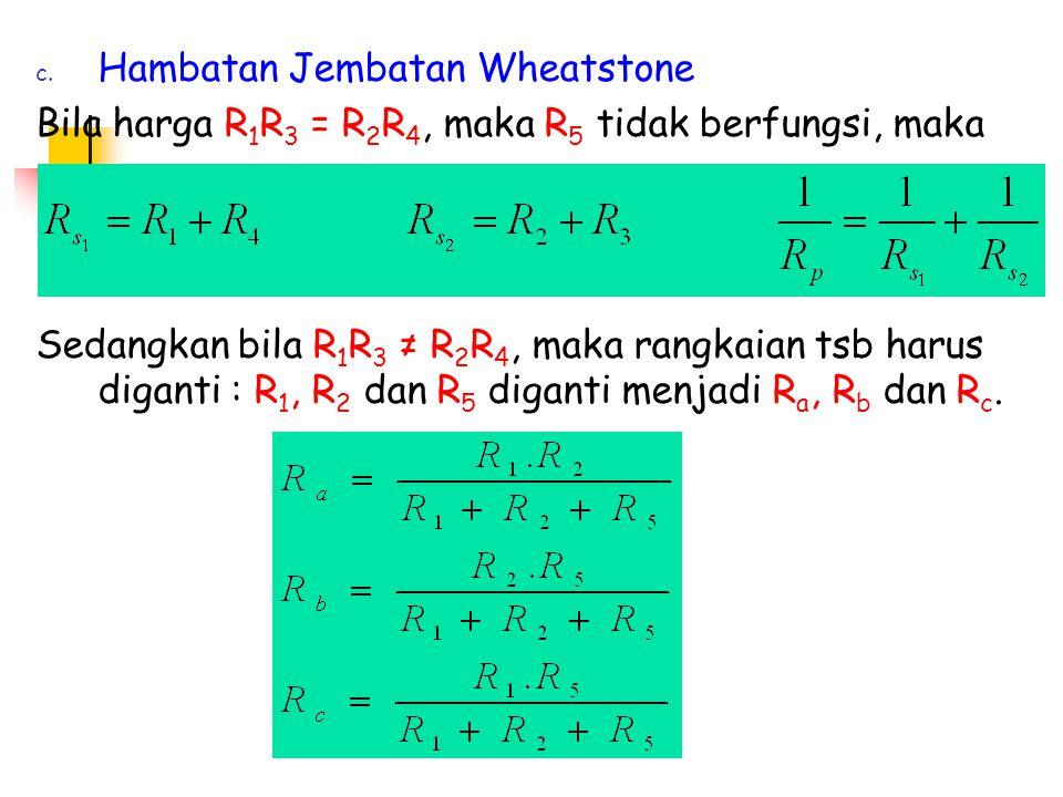 c. Hambatan Jembatan Wheatstone Bila harga R 1 R 3 = R 2 R 4, maka R 5 tidak berfungsi, maka Sedangkan bila R 1 R 3 ≠ R 2 R 4, maka rangkaian tsb haru