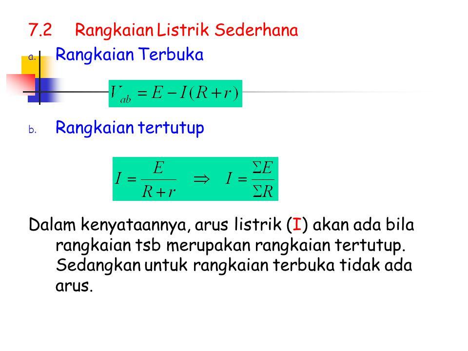7.2Rangkaian Listrik Sederhana a. Rangkaian Terbuka b. Rangkaian tertutup Dalam kenyataannya, arus listrik (I) akan ada bila rangkaian tsb merupakan r