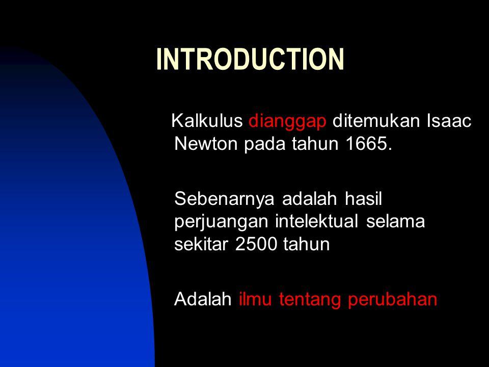 INTRODUCTION Kalkulus dianggap ditemukan Isaac Newton pada tahun 1665. Sebenarnya adalah hasil perjuangan intelektual selama sekitar 2500 tahun Adalah