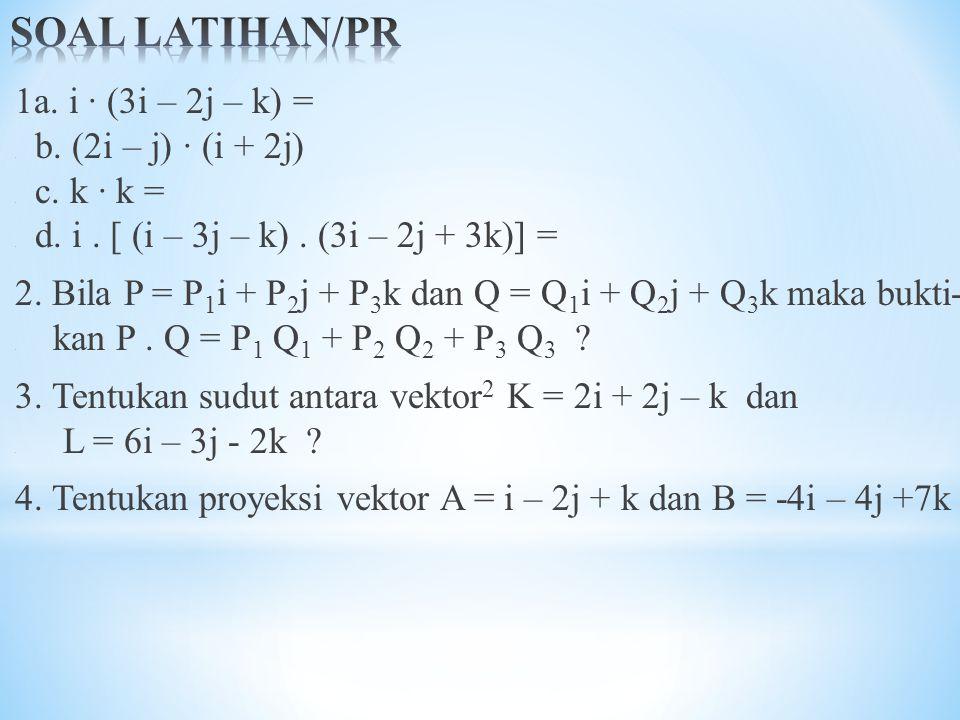 1a. i · (3i – 2j – k) =. b. (2i – j) · (i + 2j). c. k · k =. d. i. [ (i – 3j – k). (3i – 2j + 3k)] = 2. Bila P = P 1 i + P 2 j + P 3 k dan Q = Q 1 i +