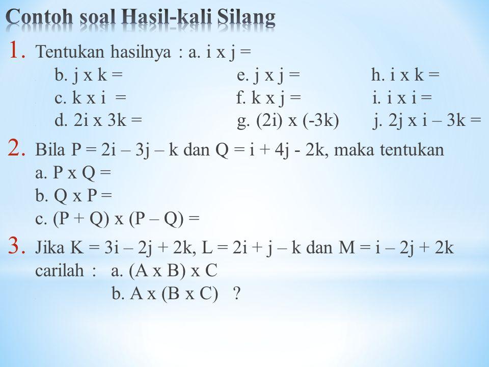 1. Tentukan hasilnya : a. i x j =. b. j x k = e. j x j = h. i x k =. c. k x i = f. k x j = i. i x i =. d. 2i x 3k = g. (2i) x (-3k) j. 2j x i – 3k = 2