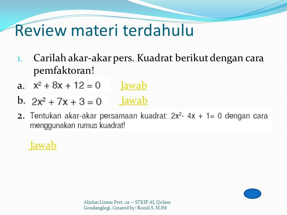 Review materi terdahulu 1. Carilah akar-akar pers. Kuadrat berikut dengan cara pemfaktoran! a. JawabJawab b. Jawab Jawab 2. Jawab Aljabar Linear Pert.