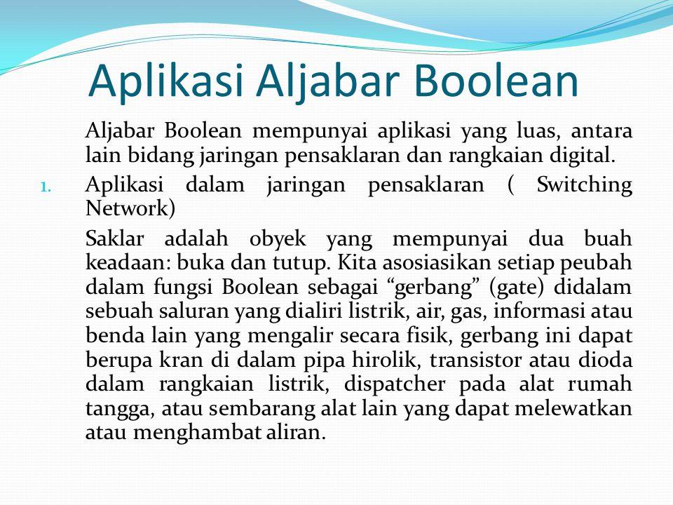 Aplikasi Aljabar Boolean Aljabar Boolean mempunyai aplikasi yang luas, antara lain bidang jaringan pensaklaran dan rangkaian digital.
