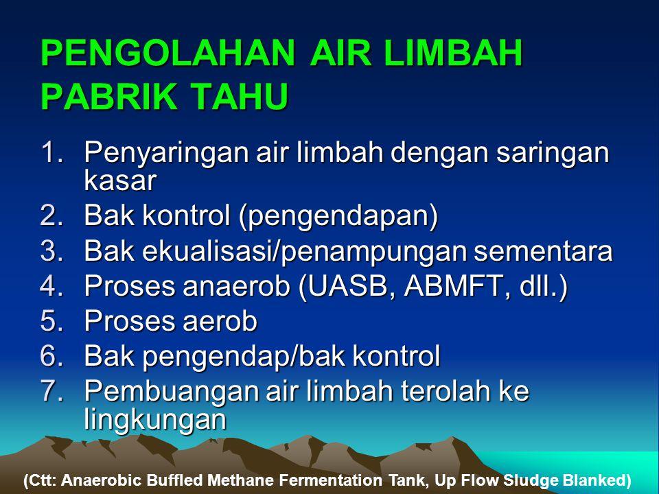 PENGOLAHAN AIR LIMBAH PABRIK TAHU 1.Penyaringan air limbah dengan saringan kasar 2.Bak kontrol (pengendapan) 3.Bak ekualisasi/penampungan sementara 4.