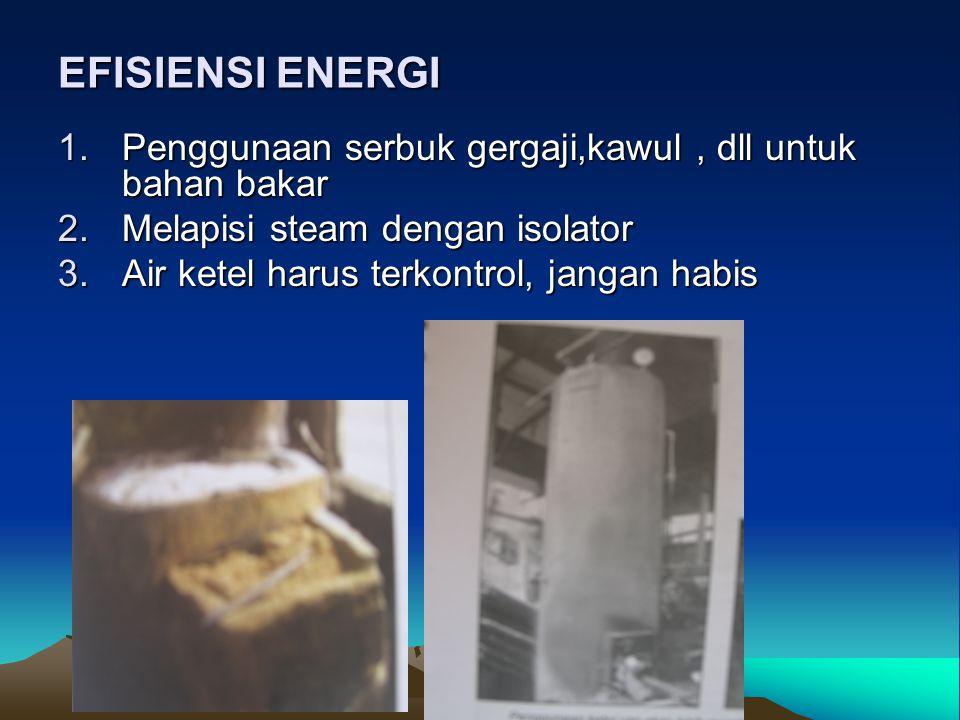 EFISIENSI ENERGI 1.Penggunaan serbuk gergaji,kawul, dll untuk bahan bakar 2.Melapisi steam dengan isolator 3.Air ketel harus terkontrol, jangan habis
