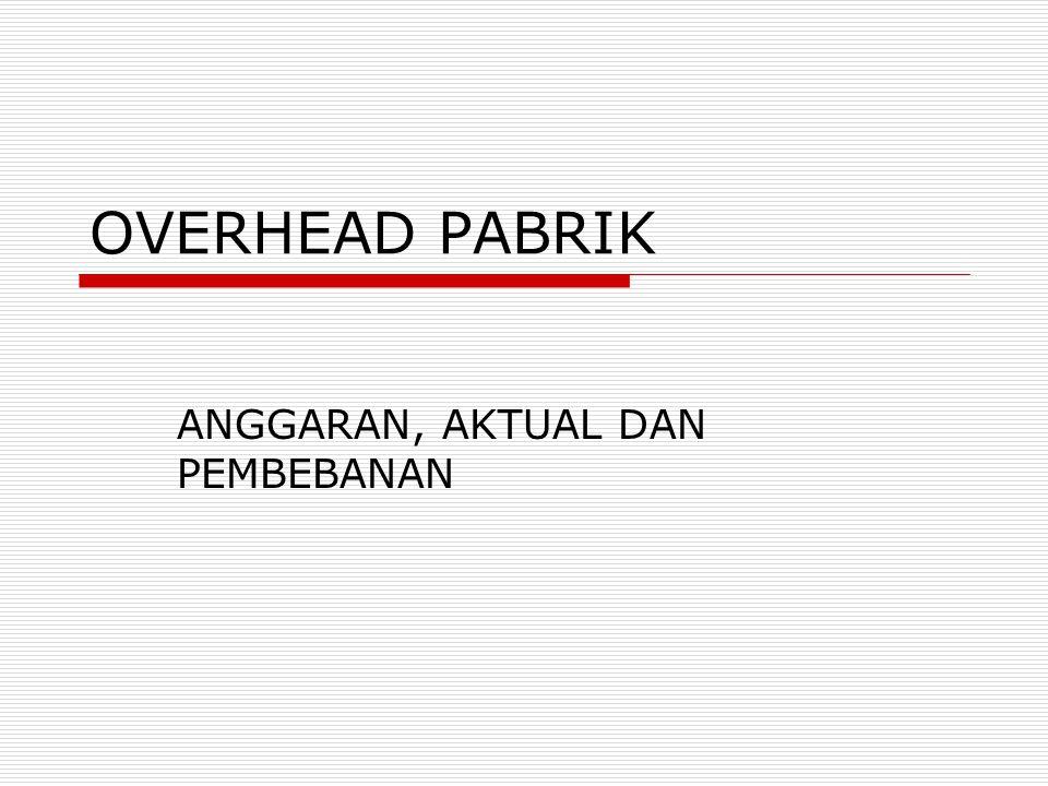 OVERHEAD PABRIK ANGGARAN, AKTUAL DAN PEMBEBANAN