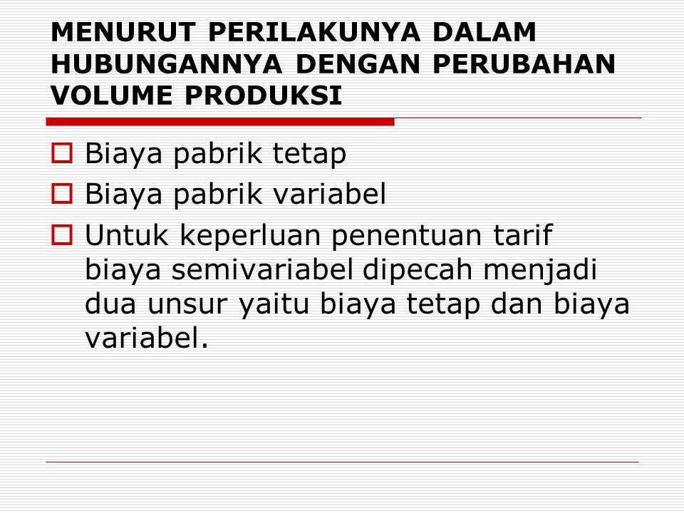 MENURUT PERILAKUNYA DALAM HUBUNGANNYA DENGAN PERUBAHAN VOLUME PRODUKSI  Biaya pabrik tetap  Biaya pabrik variabel  Untuk keperluan penentuan tarif