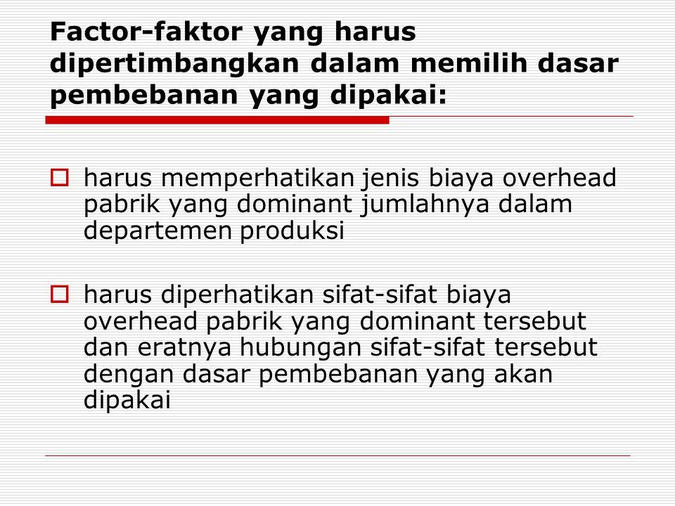 Factor-faktor yang harus dipertimbangkan dalam memilih dasar pembebanan yang dipakai:  harus memperhatikan jenis biaya overhead pabrik yang dominant