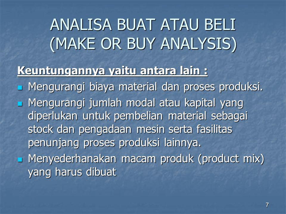 7 ANALISA BUAT ATAU BELI (MAKE OR BUY ANALYSIS) Keuntungannya yaitu antara lain : Mengurangi biaya material dan proses produksi. Mengurangi biaya mate