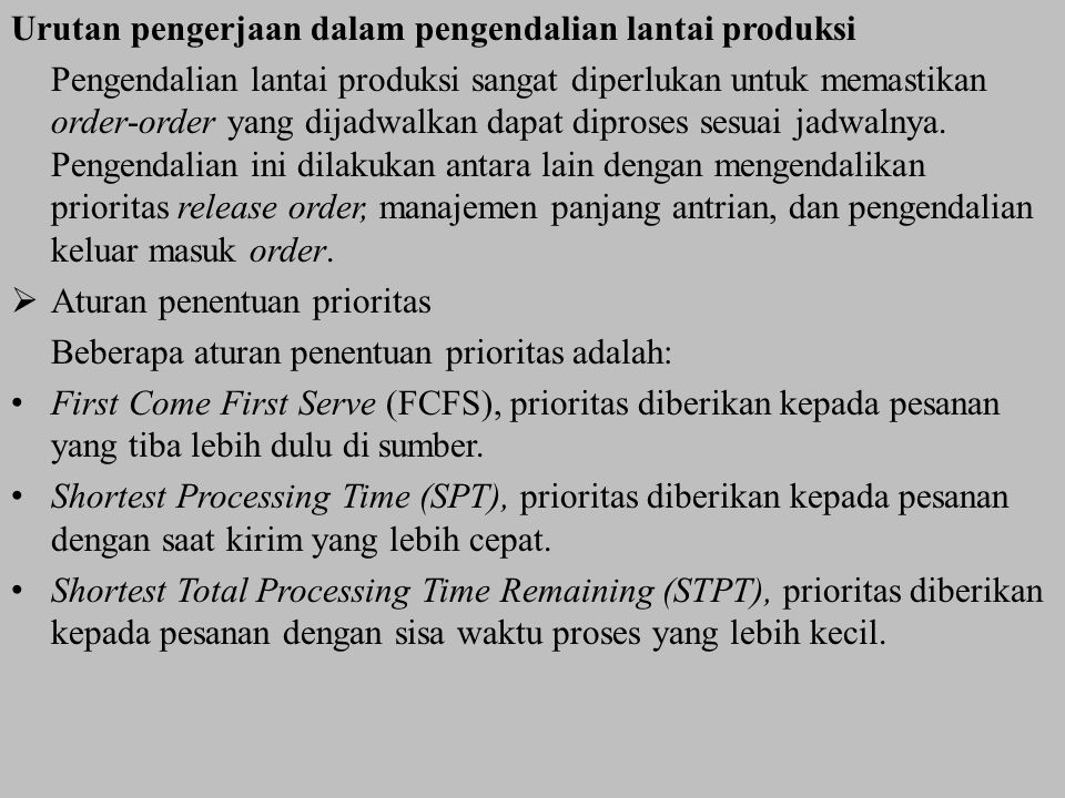 Urutan pengerjaan dalam pengendalian lantai produksi Pengendalian lantai produksi sangat diperlukan untuk memastikan order-order yang dijadwalkan dapat diproses sesuai jadwalnya.