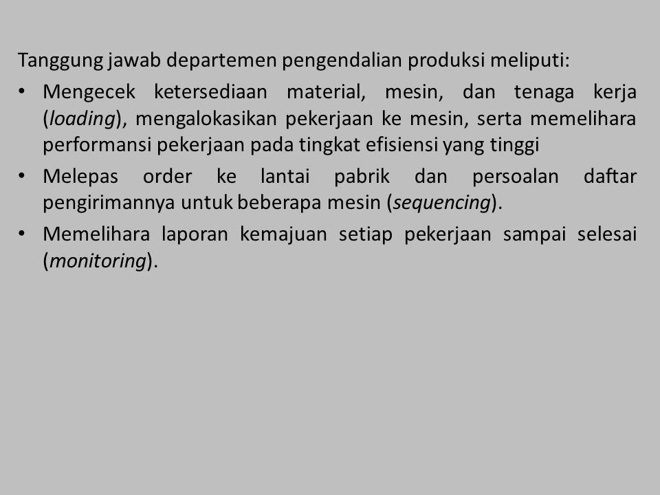 Tanggung jawab departemen pengendalian produksi meliputi: Mengecek ketersediaan material, mesin, dan tenaga kerja (loading), mengalokasikan pekerjaan