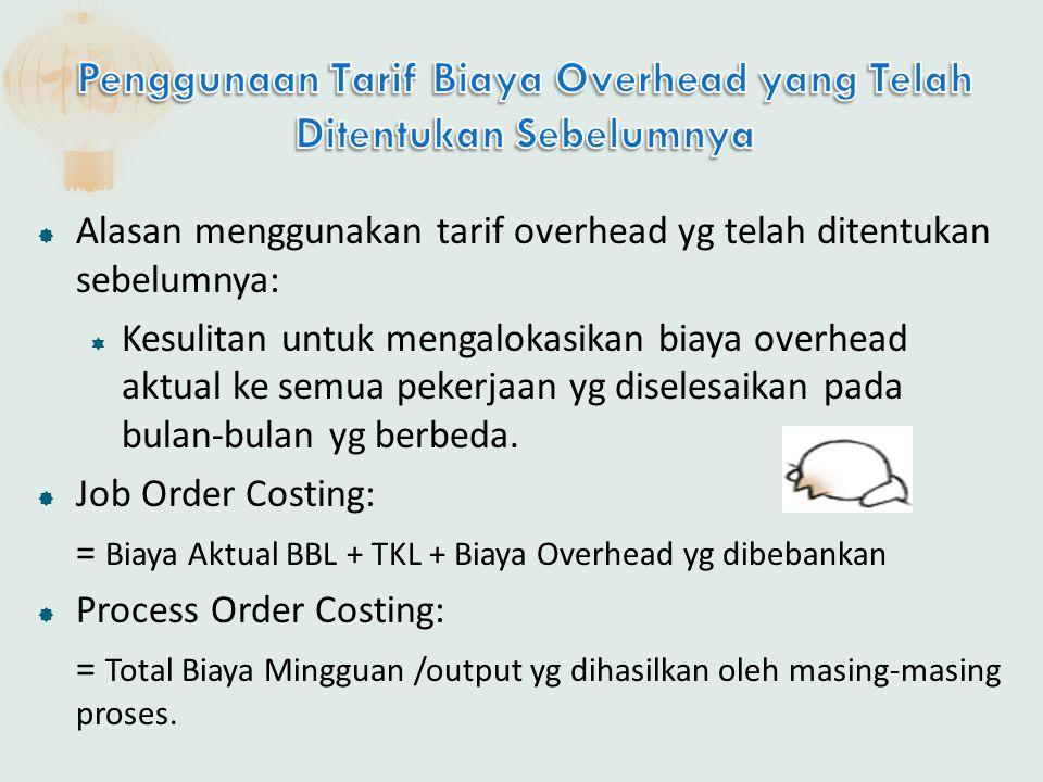  Alasan menggunakan tarif overhead yg telah ditentukan sebelumnya:  Kesulitan untuk mengalokasikan biaya overhead aktual ke semua pekerjaan yg diselesaikan pada bulan-bulan yg berbeda.