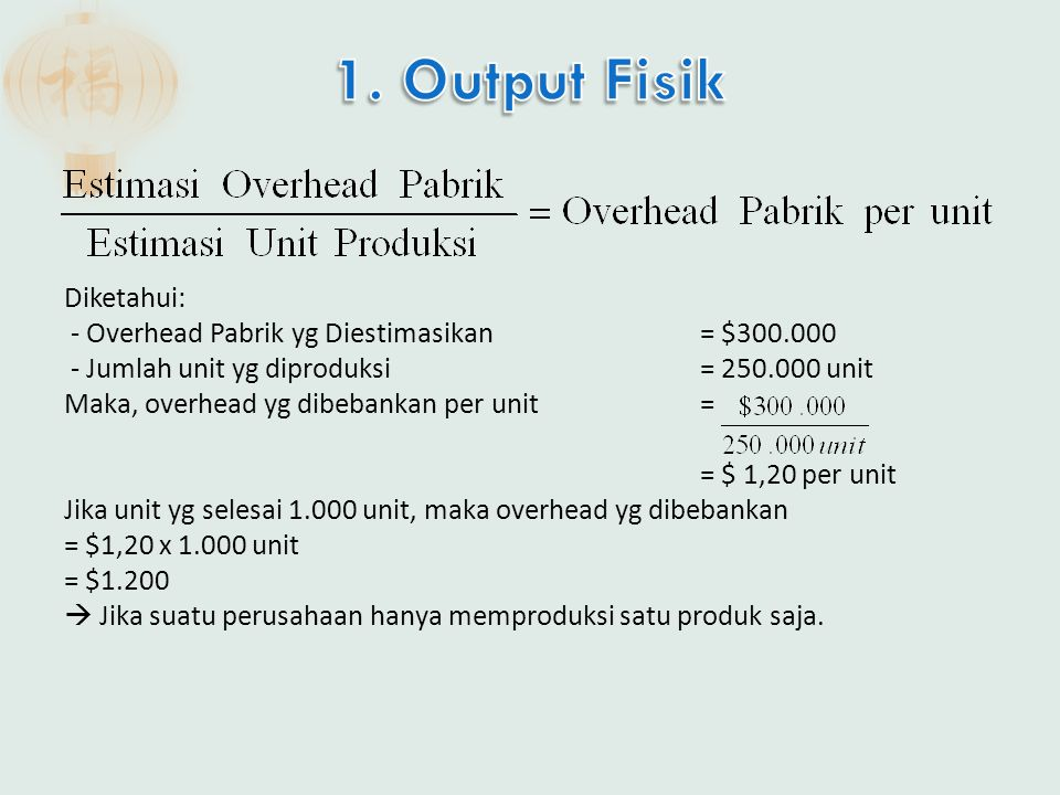 Diketahui: - Overhead Pabrik yg Diestimasikan= $300.000 - Jumlah unit yg diproduksi= 250.000 unit Maka, overhead yg dibebankan per unit = = $ 1,20 per unit Jika unit yg selesai 1.000 unit, maka overhead yg dibebankan = $1,20 x 1.000 unit = $1.200  Jika suatu perusahaan hanya memproduksi satu produk saja.