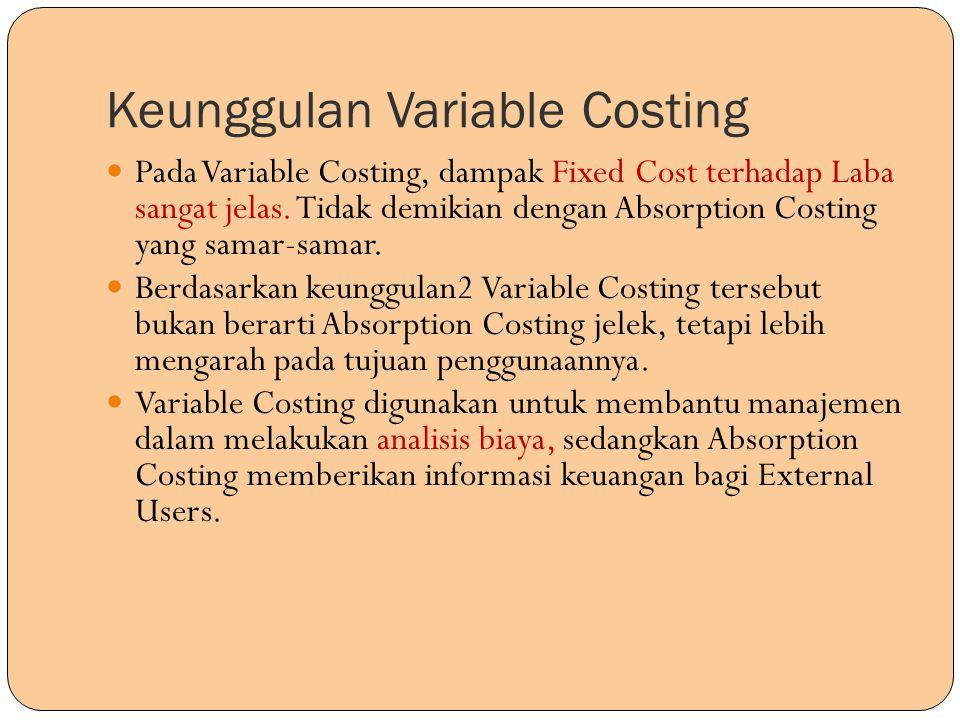 Keunggulan Variable Costing Pada Variable Costing, dampak Fixed Cost terhadap Laba sangat jelas. Tidak demikian dengan Absorption Costing yang samar-s