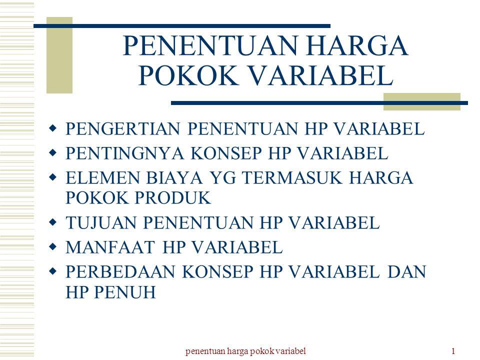 penentuan harga pokok variabel2 PENENTUAN HARGA POKOK VARIABEL ADALAH :  SUATU KONSEP PENENTUAN HARGA POKOK YANG HANYA MEMASUKKAN BIAYA PRODUKSI VARIABEL SEBAGAI ELEMEN HARGA POKOK PRODUK,  BIAYA PRODUKSI TETAP DIANGGAP SEBAGAI BIAYA BIAYA PERIODE (Period Cost) YANG LANGSUNG DIBEBANKAN KEPADA RUGI LABA PERIODE TERJADINYA DAN TIDAK DIPERLAKUKAN SEBAGAI BIAYA PRODUKSI