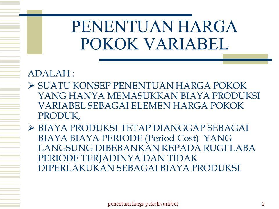 penentuan harga pokok variabel2 PENENTUAN HARGA POKOK VARIABEL ADALAH :  SUATU KONSEP PENENTUAN HARGA POKOK YANG HANYA MEMASUKKAN BIAYA PRODUKSI VARI