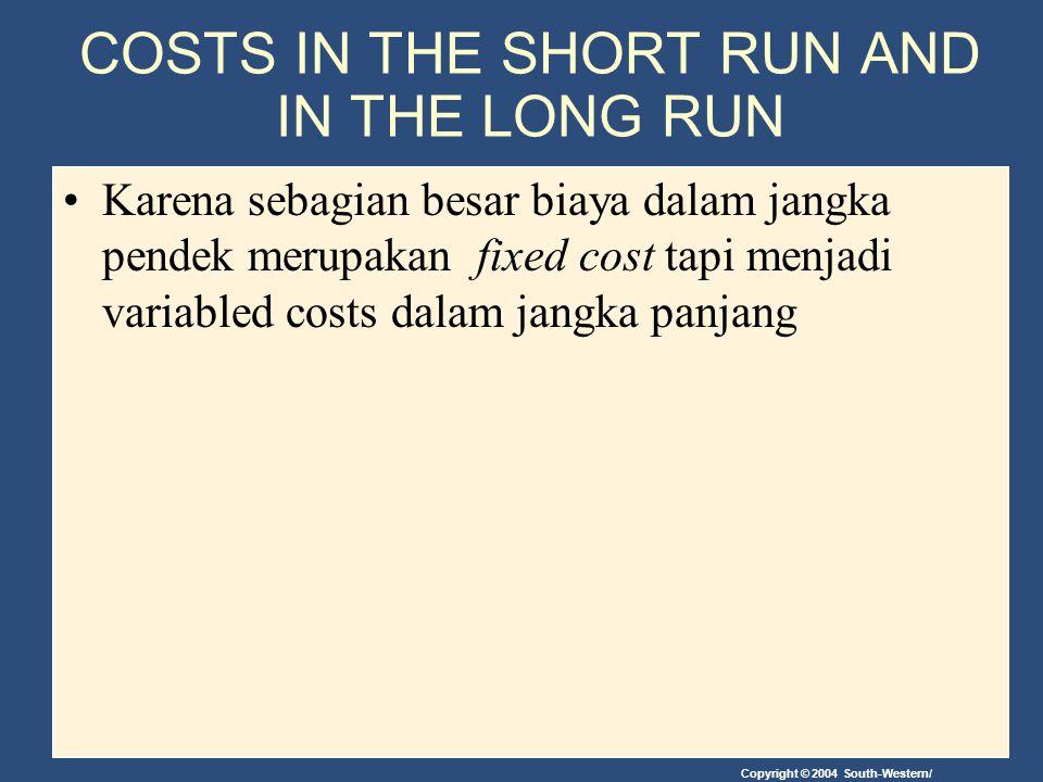 Copyright © 2004 South-Western/ COSTS IN THE SHORT RUN AND IN THE LONG RUN Karena sebagian besar biaya dalam jangka pendek merupakan fixed cost tapi m