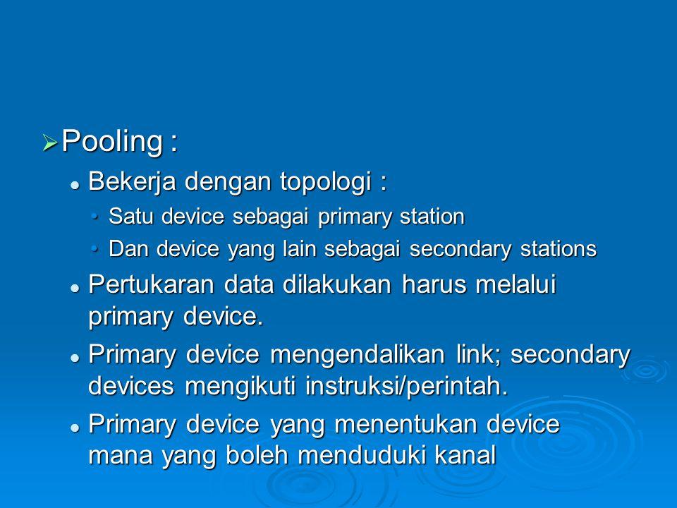  Pooling : Bekerja dengan topologi : Bekerja dengan topologi : Satu device sebagai primary stationSatu device sebagai primary station Dan device yang lain sebagai secondary stationsDan device yang lain sebagai secondary stations Pertukaran data dilakukan harus melalui primary device.