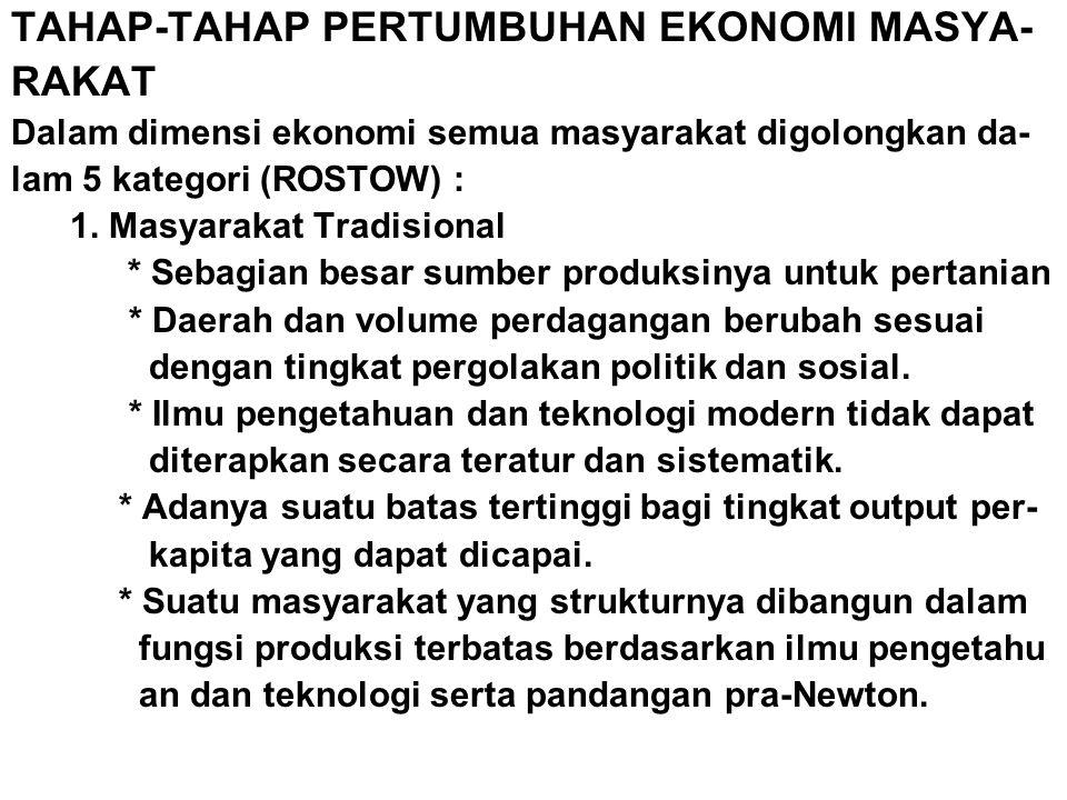 TAHAP-TAHAP PERTUMBUHAN EKONOMI MASYA- RAKAT Dalam dimensi ekonomi semua masyarakat digolongkan da- lam 5 kategori (ROSTOW) : 1. Masyarakat Tradisiona