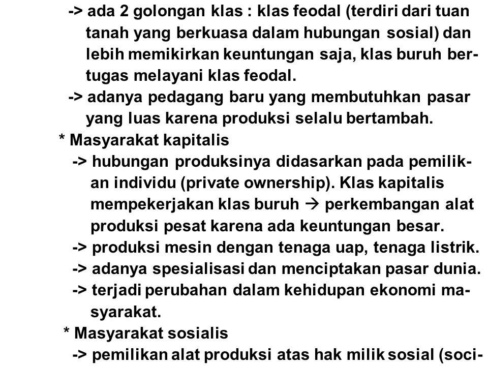 -> ada 2 golongan klas : klas feodal (terdiri dari tuan tanah yang berkuasa dalam hubungan sosial) dan lebih memikirkan keuntungan saja, klas buruh be
