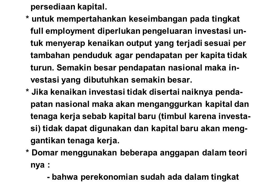 persediaan kapital. * untuk mempertahankan keseimbangan pada tingkat full employment diperlukan pengeluaran investasi un- tuk menyerap kenaikan output