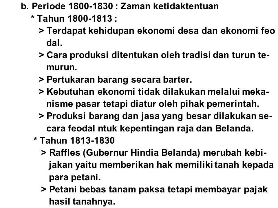 b. Periode 1800-1830 : Zaman ketidaktentuan * Tahun 1800-1813 : > Terdapat kehidupan ekonomi desa dan ekonomi feo dal. > Cara produksi ditentukan oleh