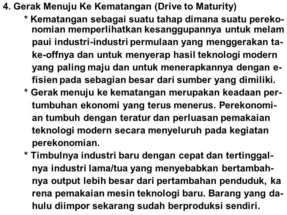 4. Gerak Menuju Ke Kematangan (Drive to Maturity) * Kematangan sebagai suatu tahap dimana suatu pereko- nomian memperlihatkan kesanggupannya untuk mel