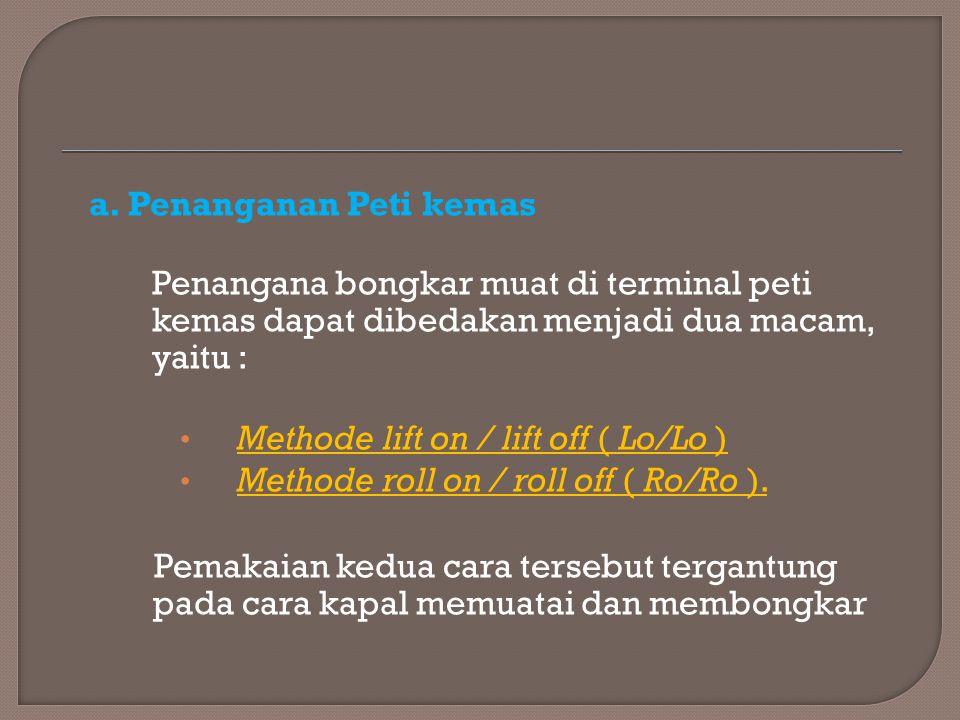 a. Penanganan Peti kemas Penangana bongkar muat di terminal peti kemas dapat dibedakan menjadi dua macam, yaitu : Methode lift on / lift off ( Lo/Lo )
