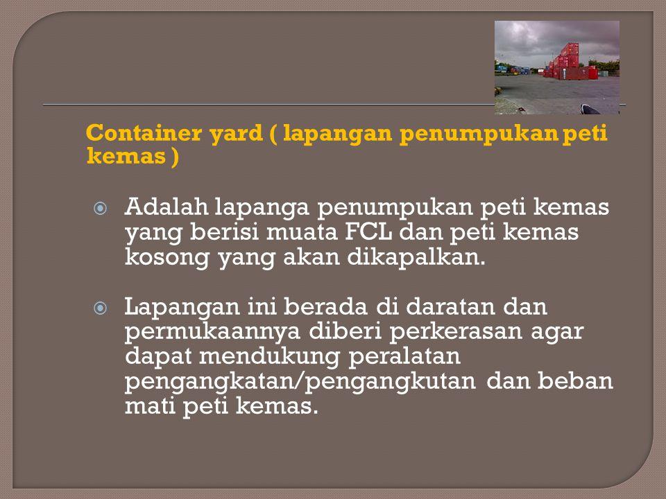 Container yard ( lapangan penumpukan peti kemas )  Adalah lapanga penumpukan peti kemas yang berisi muata FCL dan peti kemas kosong yang akan dikapal