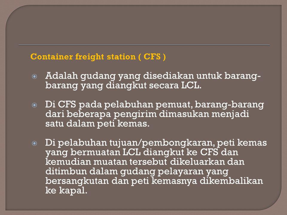Container freight station ( CFS )  Adalah gudang yang disediakan untuk barang- barang yang diangkut secara LCL.  Di CFS pada pelabuhan pemuat, baran