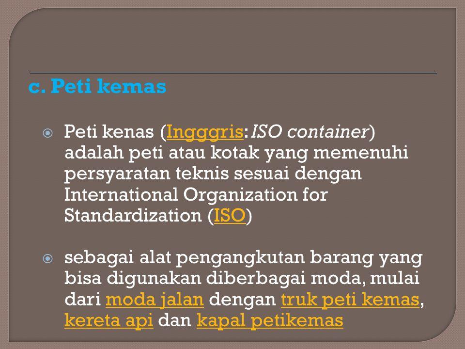 c. Peti kemas  Peti kenas (Ingggris: ISO container) adalah peti atau kotak yang memenuhi persyaratan teknis sesuai dengan International Organization