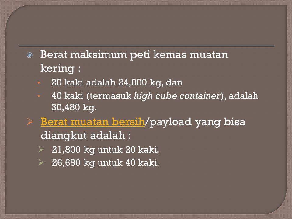  Berat maksimum peti kemas muatan kering : 20 kaki adalah 24,000 kg, dan 40 kaki (termasuk high cube container), adalah 30,480 kg.  Berat muatan ber