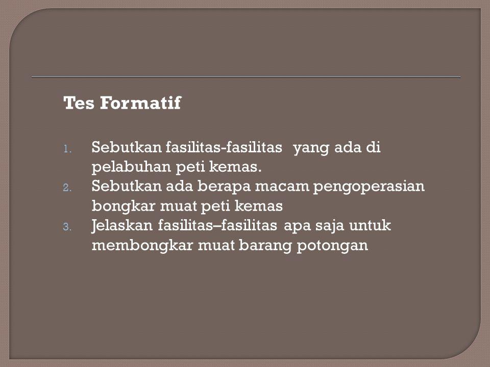 Tes Formatif 1. Sebutkan fasilitas-fasilitas yang ada di pelabuhan peti kemas. 2. Sebutkan ada berapa macam pengoperasian bongkar muat peti kemas 3. J