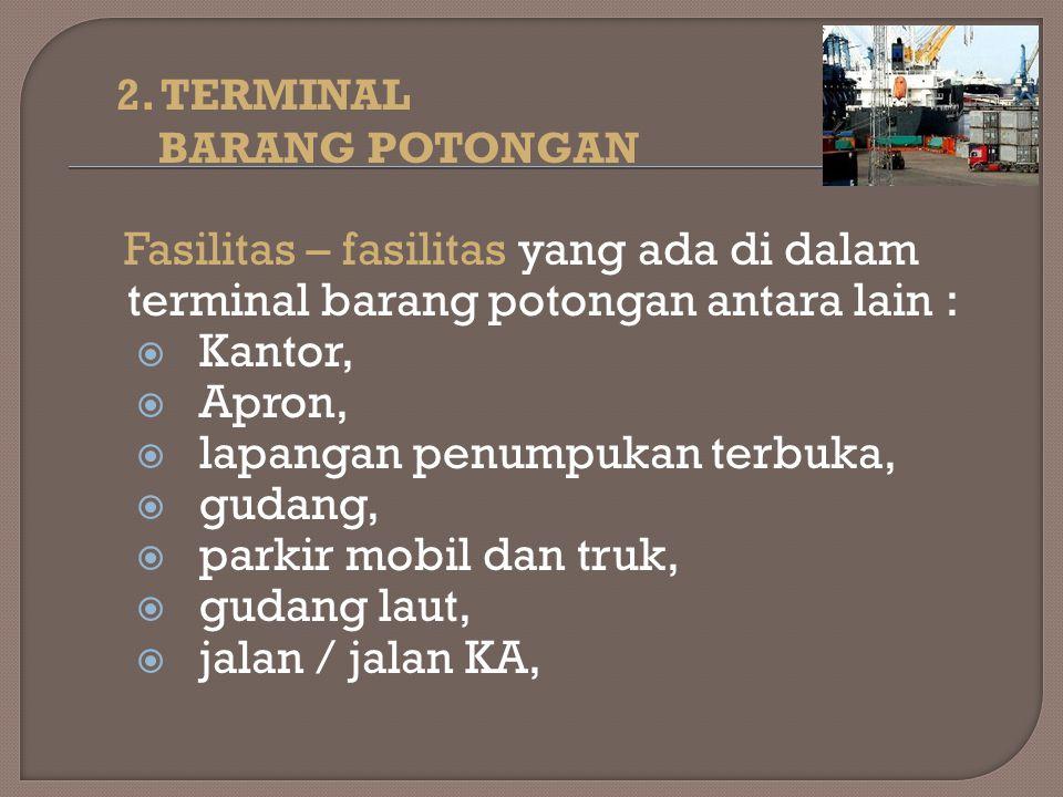 2. TERMINAL BARANG POTONGAN Fasilitas – fasilitas yang ada di dalam terminal barang potongan antara lain :  Kantor,  Apron,  lapangan penumpukan te