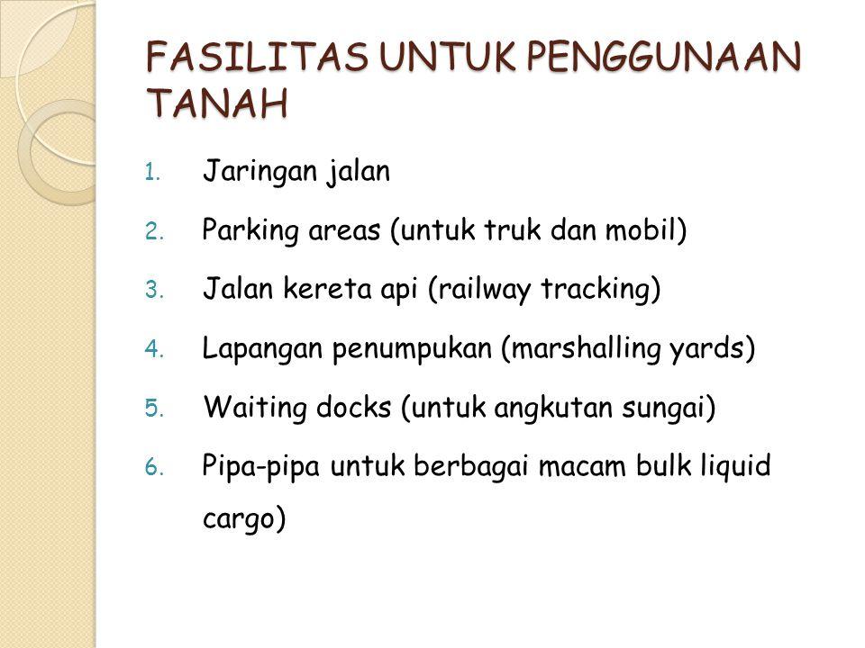 FASILITAS UNTUK PENGGUNAAN TANAH 1. Jaringan jalan 2. Parking areas (untuk truk dan mobil) 3. Jalan kereta api (railway tracking) 4. Lapangan penumpuk