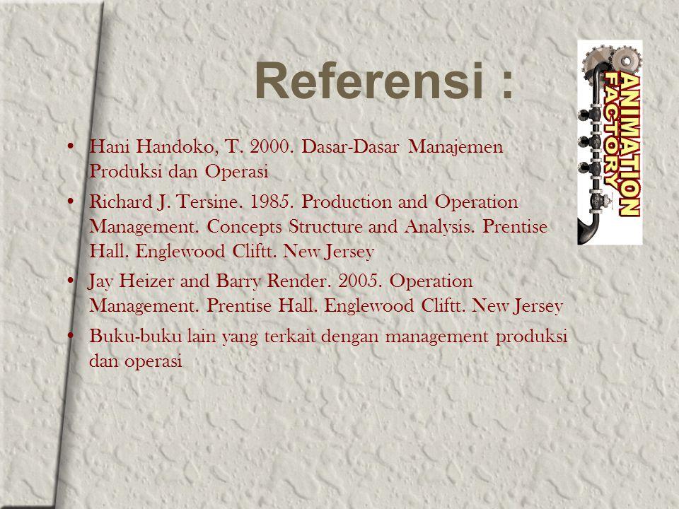 Referensi : Hani Handoko, T. 2000. Dasar-Dasar Manajemen Produksi dan Operasi Richard J. Tersine. 1985. Production and Operation Management. Concepts