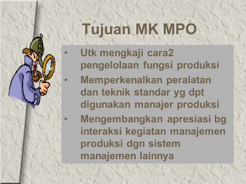 Tujuan MK MPO Utk mengkaji cara2 pengelolaan fungsi produksi Memperkenalkan peralatan dan teknik standar yg dpt digunakan manajer produksi Mengembangkan apresiasi bg interaksi kegiatan manajemen produksi dgn sistem manajemen lainnya