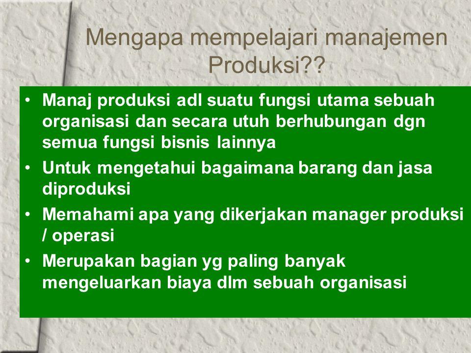 Mengapa mempelajari manajemen Produksi?? Manaj produksi adl suatu fungsi utama sebuah organisasi dan secara utuh berhubungan dgn semua fungsi bisnis l