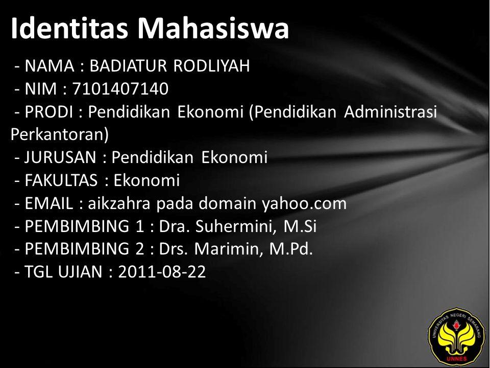 Identitas Mahasiswa - NAMA : BADIATUR RODLIYAH - NIM : 7101407140 - PRODI : Pendidikan Ekonomi (Pendidikan Administrasi Perkantoran) - JURUSAN : Pendidikan Ekonomi - FAKULTAS : Ekonomi - EMAIL : aikzahra pada domain yahoo.com - PEMBIMBING 1 : Dra.