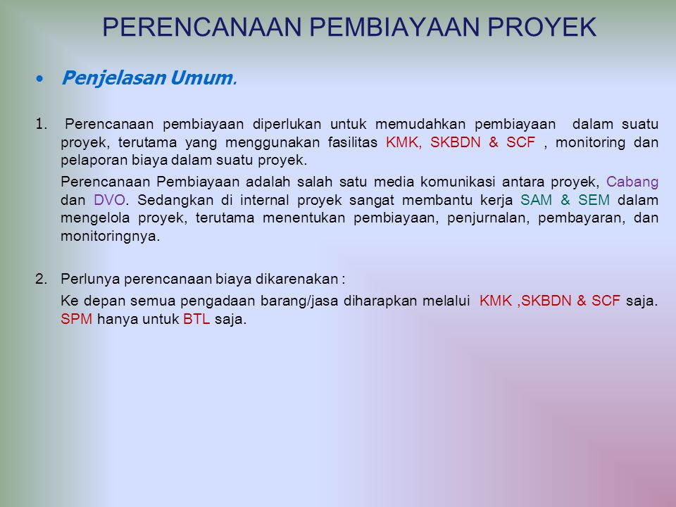 Penjelasan Umum. 1. Perencanaan pembiayaan diperlukan untuk memudahkan pembiayaan dalam suatu proyek, terutama yang menggunakan fasilitas KMK, SKBDN &