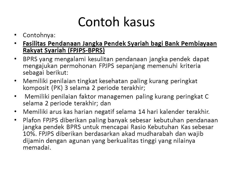 Contoh kasus Contohnya: Fasilitas Pendanaan Jangka Pendek Syariah bagi Bank Pembiayaan Rakyat Syariah (FPJPS-BPRS) BPRS yang mengalami kesulitan penda
